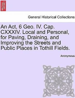 An ACT, 6 Geo. IV. Cap. CXXXIV. Local and Personal, for Paving, Draining, and Improving the Streets and Public Places in Tothill Fields.