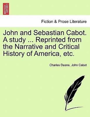 John and Sebastian Cabot. a Study ... Reprinted from the Narrative and Critical History of America, Etc.