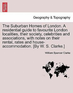 The Suburban Homes of London. a Residential Guide to Favourite London Localities, Their Society, Celebrities and Associations, with Notes on Their Rental, Rates and House-Accommodation. [By W. S. Clarke.]