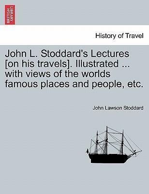 John L. Stoddard's Lectures [On His Travels]. Illustrated ... with Views of the Worlds Famous Places and People, Etc.