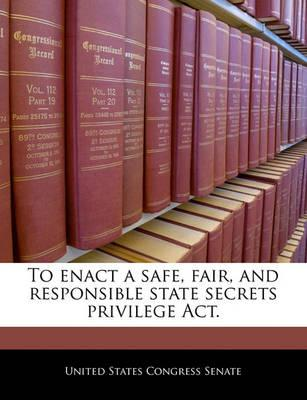 To Enact a Safe, Fair, and Responsible State Secrets Privilege ACT.