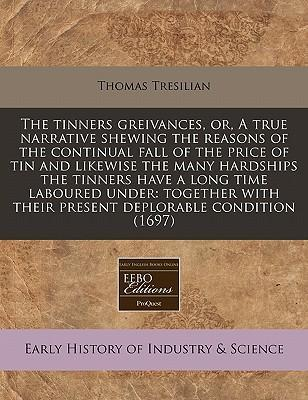 The Tinners Greivances, Or, a True Narrative Shewing the Reasons of the Continual Fall of the Price of Tin and Likewise the Many Hardships the Tinners Have a Long Time Laboured Under