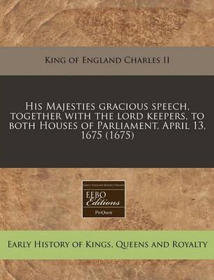 His Majesties Gracious Speech, Together with the Lord Keepers, to Both Houses of Parliament, April 13, 1675 (1675)