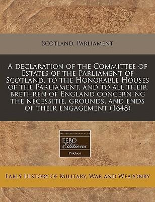 A Declaration of the Committee of Estates of the Parliament of Scotland, to the Honorable Houses of the Parliament, and to All Their Brethren of England Concerning the Necessitie, Grounds, and Ends of Their Engagement (1648)