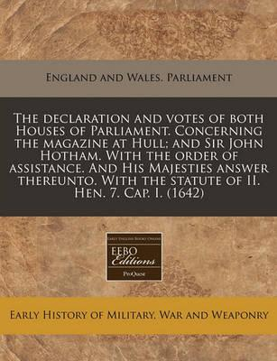The Declaration and Votes of Both Houses of Parliament. Concerning the Magazine at Hull; And Sir John Hotham. with the Order of Assistance. and His Majesties Answer Thereunto. with the Statute of II. Hen. 7. Cap. I. (1642)