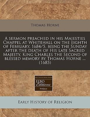 A Sermon Preached in His Majesties Chappel at Whitehall on the Eighth of February, 1684/5, Being the Sunday After the Death of His Late Sacred Majesty, King Charles the Second of Blessed Memory by Thomas Horne ... (1685)