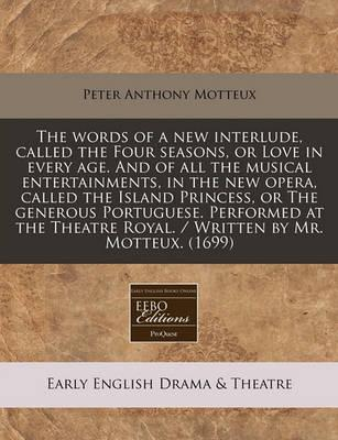 The Words of a New Interlude, Called the Four Seasons, or Love in Every Age. and of All the Musical Entertainments, in the New Opera, Called the Island Princess, or the Generous Portuguese. Performed at the Theatre Royal. / Written by Mr. Motteux. (1699)