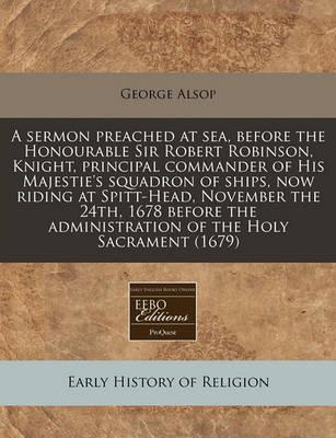 A Sermon Preached at Sea, Before the Honourable Sir Robert Robinson, Knight, Principal Commander of His Majestie's Squadron of Ships, Now Riding at Spitt-Head, November the 24th, 1678 Before the Administration of the Holy Sacrament (1679)