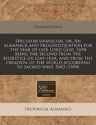 Speculum Uranicum, Or, an Almanack and Prognostication for the Year of Our Lord God, 1694 Being the Second from the Bissextile or Leap-Year, and from the Creation of the World According to Sacred Writ, 5643 (1694)