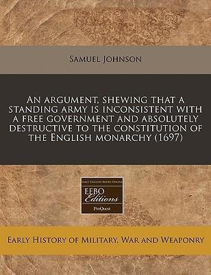 An Argument, Shewing That a Standing Army Is Inconsistent with a Free Government and Absolutely Destructive to the Constitution of the English Monarchy (1697)