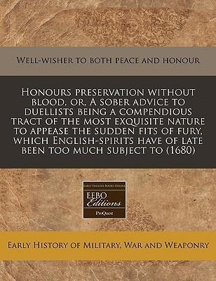 Honours Preservation Without Blood, Or, a Sober Advice to Duellists Being a Compendious Tract of the Most Exquisite Nature to Appease the Sudden Fits of Fury, Which English-Spirits Have of Late Been Too Much Subject to (1680)