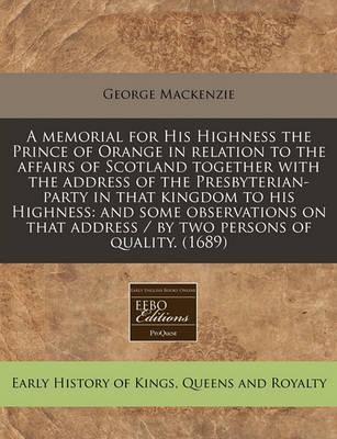 A Memorial for His Highness the Prince of Orange in Relation to the Affairs of Scotland Together with the Address of the Presbyterian-Party in That Kingdom to His Highness