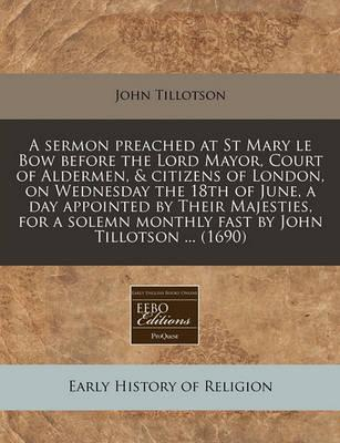 A Sermon Preached at St Mary Le Bow Before the Lord Mayor, Court of Aldermen, & Citizens of London, on Wednesday the 18th of June, a Day Appointed by Their Majesties, for a Solemn Monthly Fast by John Tillotson ... (1690)