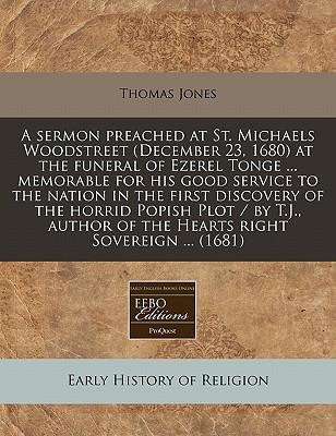 A Sermon Preached at St. Michaels Woodstreet (December 23, 1680) at the Funeral of Ezerel Tonge ... Memorable for His Good Service to the Nation in the First Discovery of the Horrid Popish Plot / By T.J., Author of the Hearts Right Sovereign ... (1681)