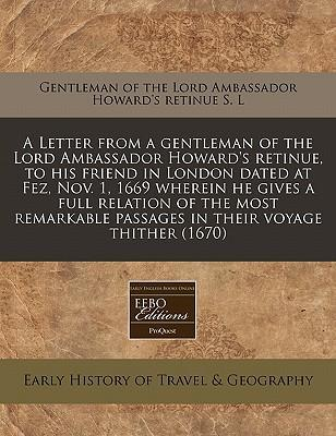 A Letter from a Gentleman of the Lord Ambassador Howard's Retinue, to His Friend in London Dated at Fez, Nov. 1, 1669 Wherein He Gives a Full Relation of the Most Remarkable Passages in Their Voyage Thither (1670)