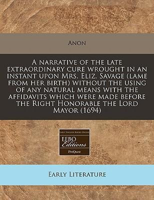 A Narrative of the Late Extraordinary Cure Wrought in an Instant Upon Mrs. Eliz. Savage (Lame from Her Birth) Without the Using of Any Natural Means with the Affidavits Which Were Made Before the Right Honorable the Lord Mayor (1694)