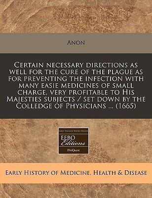 Certain Necessary Directions as Well for the Cure of the Plague as for Preventing the Infection with Many Easie Medicines of Small Charge, Very Profitable to His Majesties Subjects / Set Down by the Colledge of Physicians ... (1665)