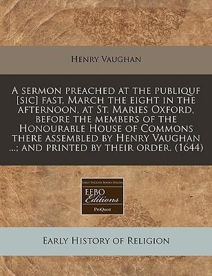 A Sermon Preached at the Publiquf [Sic] Fast, March the Eight in the Afternoon, at St. Maries Oxford, Before the Members of the Honourable House of Commons There Assembled by Henry Vaughan ...; And Printed by Their Order. (1644)