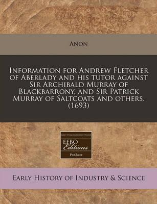 Information for Andrew Fletcher of Aberlady and His Tutor Against Sir Archibald Murray of Blackbarrony, and Sir Patrick Murray of Saltcoats and Others. (1693)