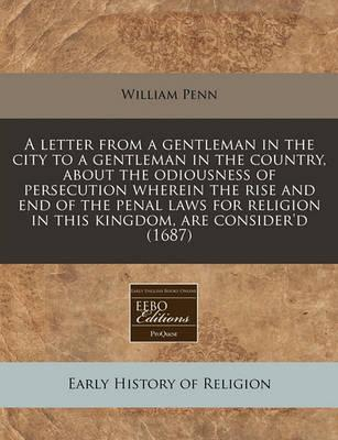 A Letter from a Gentleman in the City to a Gentleman in the Country, about the Odiousness of Persecution Wherein the Rise and End of the Penal Laws