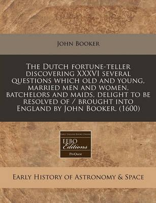 Dutch Fortune-Teller Discovering XXXVI Several Questions Which Old and Young, Married Men and Women, Batchelors and Maids, Delight to Be Resolved of
