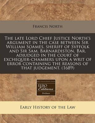 The Late Lord Chief Justice North's Argument in the Case Between Sir William Soames, Sheriff of Svffolk and Sir Sam. Barnardiston, Bar. Adjudged in the Court of Exchequer-Chambers Upon a Writ of Error Containing the Reasons of That Judgement. (1689)