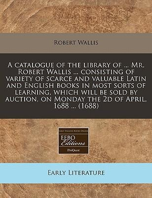 A Catalogue of the Library of ... Mr. Robert Wallis ... Consisting of Variety of Scarce and Valuable Latin and English Books in Most Sorts of Learning, Which Will Be Sold by Auction, on Monday the 2D of April, 1688 ... (1688)