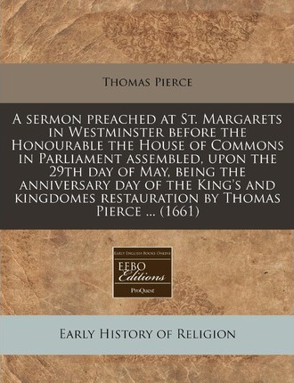 A Sermon Preached at St. Margarets in Westminster Before the Honourable the House of Commons in Parliament Assembled, Upon the 29th Day of May, Being the Anniversary Day of the King's and Kingdomes Restauration by Thomas Pierce ... (1661)