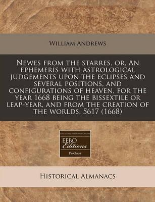 Newes from the Starres, Or, an Ephemeris with Astrological Judgements Upon the Eclipses and Several Positions, and Configurations of Heaven, for the Year 1668 Being the Bissextile or Leap-Year, and from the Creation of the Worlds, 5617 (1668)