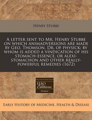 A Letter Sent to Mr. Henry Stubbe on Which Animadversions Are Made by Geo. Thomson, Dr. of Physick; By Whom Is Added a Vindication of His Stomach-Essence, or Alexi-Stomachon and Other Really-Powerful Remedies (1672)