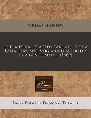The Imperial Tragedy Taken Out of a Latin Play, and Very Much Altered / By a Gentleman ... (1669)