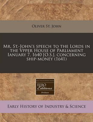 Mr. St.-John's Speech to the Lords in the Vpper House of Parliament Ianuary 7, 1640 [O.S.], Concerning Ship-Money (1641)