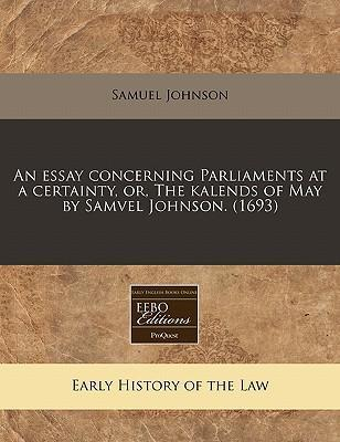 An Essay Concerning Parliaments at a Certainty, Or, the Kalends of May by Samvel Johnson. (1693)