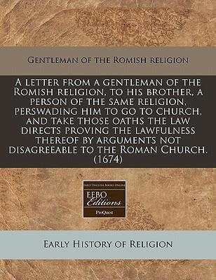 A Letter from a Gentleman of the Romish Religion, to His Brother, a Person of the Same Religion, Perswading Him to Go to Church, and Take Those Oaths the Law Directs Proving the Lawfulness Thereof by Arguments Not Disagreeable to the Roman Church. (1674)