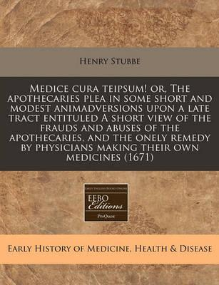 Medice Cura Teipsum! Or, the Apothecaries Plea in Some Short and Modest Animadversions Upon a Late Tract Entituled a Short View of the Frauds and Abuses of the Apothecaries, and the Onely Remedy by Physicians Making Their Own Medicines (1671)