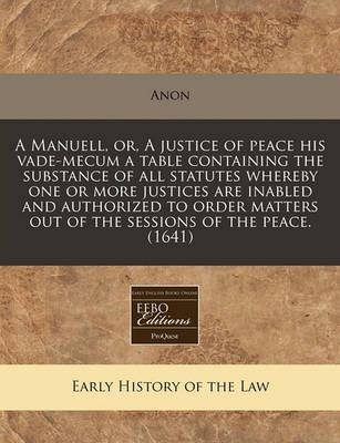 A Manuell, Or, a Justice of Peace His Vade-Mecum a Table Containing the Substance of All Statutes Whereby One or More Justices Are Inabled and Authorized to Order Matters Out of the Sessions of the Peace. (1641)