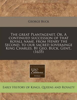 The Great Plantagenet. Or, a Continued Succession of That Royall Name, from Henry the Second, to Our Sacred Soverainge King Charles. by Geo. Buck, Gent.. (1635)