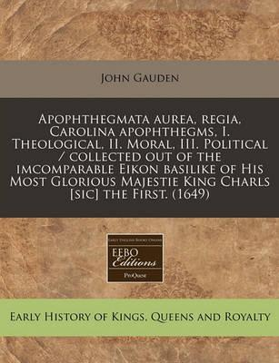 Apophthegmata Aurea, Regia, Carolina Apophthegms, I. Theological, II. Moral, III. Political / Collected Out of the Imcomparable Eikon Basilike of His Most Glorious Majestie King Charls [Sic] the First. (1649)