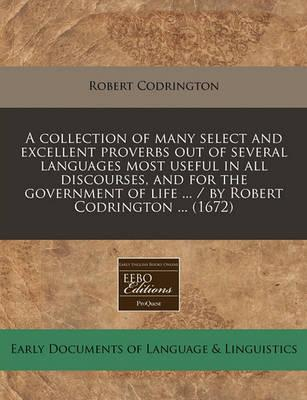 A Collection of Many Select and Excellent Proverbs Out of Several Languages Most Useful in All Discourses, and for the Government of Life ... / By Robert Codrington ... (1672)