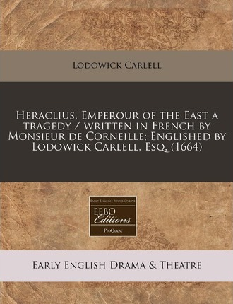 Heraclius, Emperour of the East a Tragedy / Written in French by Monsieur de Corneille; Englished by Lodowick Carlell, Esq. (1664)