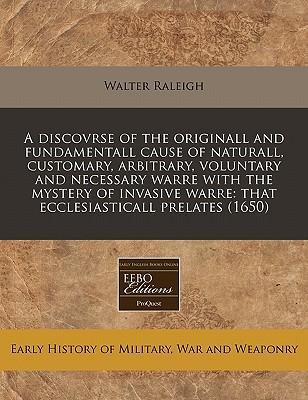 A Discovrse of the Originall and Fundamentall Cause of Naturall, Customary, Arbitrary, Voluntary and Necessary Warre with the Mystery of Invasive Warre