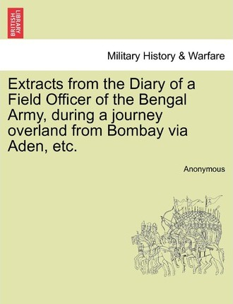 Extracts from the Diary of a Field Officer of the Bengal Army, During a Journey Overland from Bombay Via Aden, Etc.