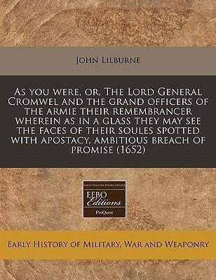 As You Were, Or, the Lord General Cromwel and the Grand Officers of the Armie Their Remembrancer Wherein as in a Glass They May See the Faces of Their Soules Spotted with Apostacy, Ambitious Breach of Promise (1652)