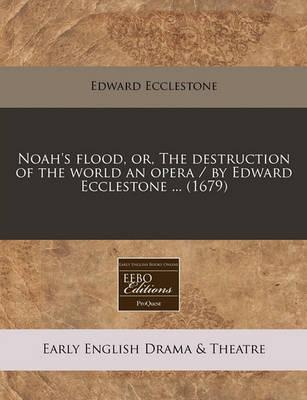 Noah's Flood, Or, the Destruction of the World an Opera / By Edward Ecclestone ... (1679)
