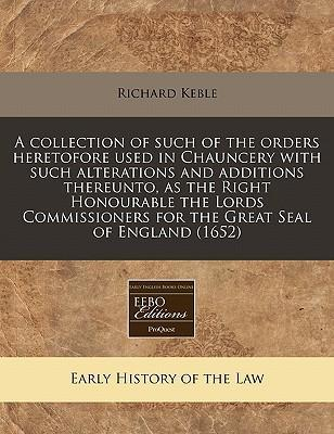 A Collection of Such of the Orders Heretofore Used in Chauncery with Such Alterations and Additions Thereunto, as the Right Honourable the Lords Commissioners for the Great Seal of England (1652)