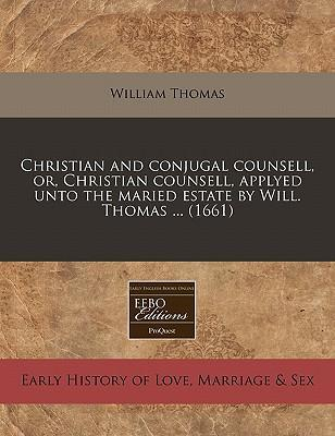 Christian and Conjugal Counsell, Or, Christian Counsell, Applyed Unto the Maried Estate by Will. Thomas ... (1661)