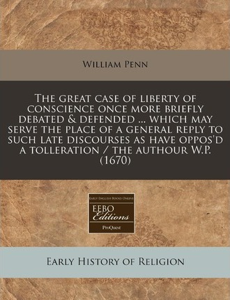 The Great Case of Liberty of Conscience Once More Briefly Debated & Defended ... Which May Serve the Place of a General Reply to Such Late Discourses