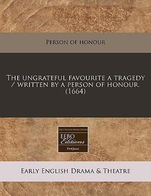 The Ungrateful Favourite a Tragedy / Written by a Person of Honour. (1664)