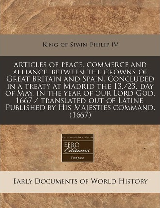 Articles of Peace, Commerce and Alliance, Between the Crowns of Great Britain and Spain. Concluded in a Treaty at Madrid the 13./23. Day of May, in Th