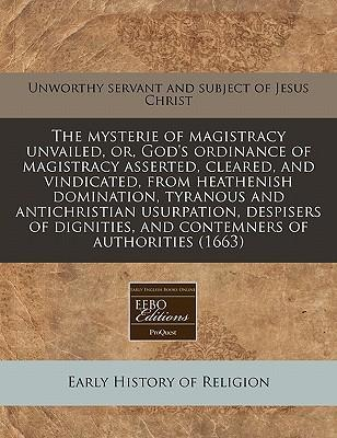 The Mysterie of Magistracy Unvailed, Or, God's Ordinance of Magistracy Asserted, Cleared, and Vindicated, from Heathenish Domination, Tyranous and Antichristian Usurpation, Despisers of Dignities, and Contemners of Authorities (1663)